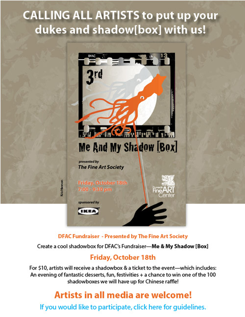 CALLING ALL ARTISTS to put up your dukes and shadow[box] with us! 3rd Annual Me and My Shadow [Box] presented by the Fine Art Society Friday, October 18th at the Dunedin Fine Art Center. sponsored by IKEA   -  Create a cool shadowbox for DFAC's Fundraiser—Me & My Shadow [Box] Friday, October 18th For $10, artists will receive a shadowbox & a ticket to the event—which includes: An evening of fantastic desserts, fun, festivities + a chance to win one of the 100 shadowboxes we will have up for Chinese raffle! Artists in all media are welcome! If you would like to participate, click here for guidelines.