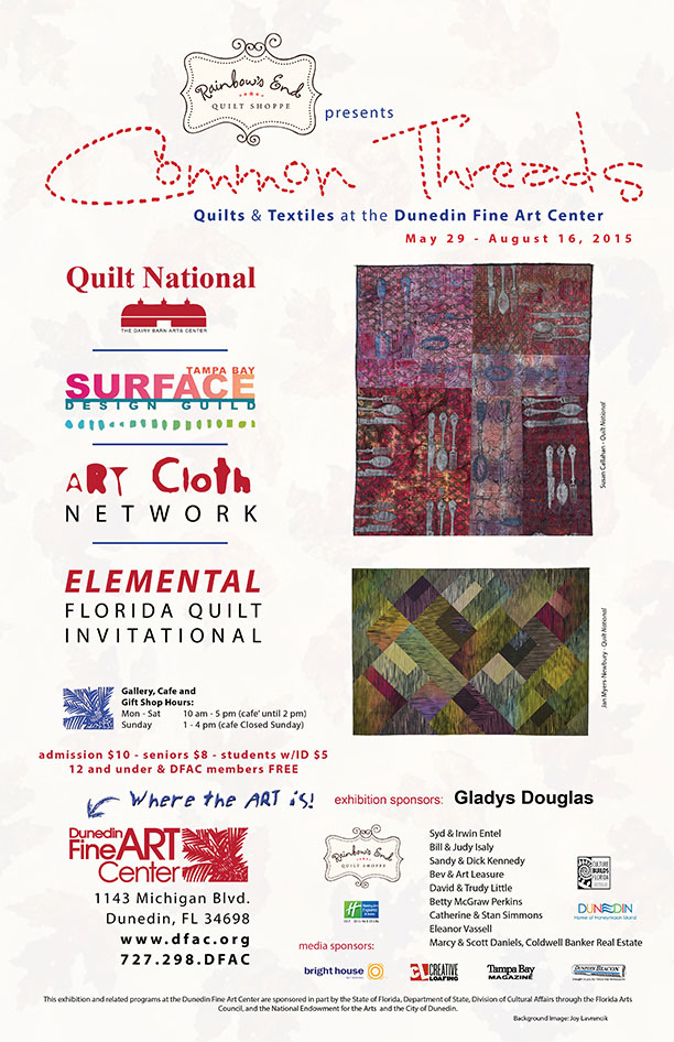 Quilts & Textiles at the Dunedin Fine Art Center May 29 - August 16, 2015 Quilt National THE DAIRY BARN ARTS CENTER Tampa Bay Surface Design Guild The ART Cloth Network ELEMENTAL FLORIDA QUILT INVITATIONAL Gallery, Cafe and Gift Shop Hours: admission $10 - seniors $8 - students w/ID $5 12 and under & DFAC members FREE Mon - Sat 10 am - 5 pm (cafe' until 2 pm) Sunday 1 - 4 pm (cafe Closed Sunday) The Dunedin Fine Art Center 1143 Michigan Blvd. Dunedin, FL 34698 www.dfac.org 727.298.DFAC