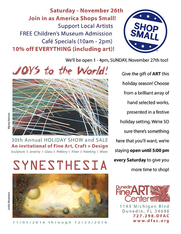 Saturday - November 26th Join in as America Shops Small! Support Local Artists   FREE Children's Museum Admission Café Specials (10am - 2pm) 10% off EVERYTHING (including art)!  Give the gift of ART this holiday season! Choose from a brilliant array of hand selected works, presented in a festive holiday setting. We're SO sure there's something here that you'll want, we're staying open until 5:00 pm every Saturday to give you more time to shop!  - Dunedin Fine Art Center - 1143 Michigan Blvd Dunedin, FL 34698 727.298.DFAC www.dfac.org