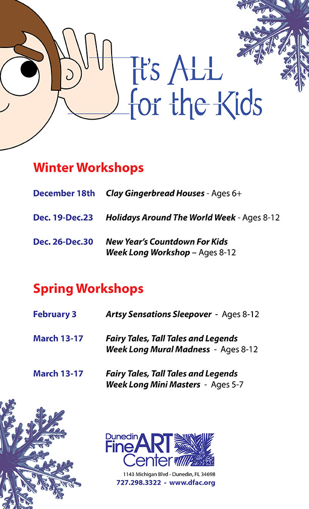 [1]It's ALL for the Kids [2]Winter Workshops December 18th Clay Gingerbread Houses - Ages 6+ Dec. 19-Dec.23 Holidays Around The World Week - Ages 8-12 Dec. 26-Dec.30 New Year's Countdown For Kids Week Long Workshop – Ages 8-12 Spring Workshops February 3 Artsy Sensations Sleepover - Ages 8-12 March 13-17 Fairy Tales, Tall Tales and Legends Week Long Mural Madness - Ages 8-12 March 13-17 Fairy Tales, Tall Tales and Legends Week Long Mini Masters - Ages 5-7 [3][jpeg] [4]Dunedin Fine Art Center 1143 Michigan Blvd - Dunedin, FL 34698 727.298.3322 - www.dfac.org