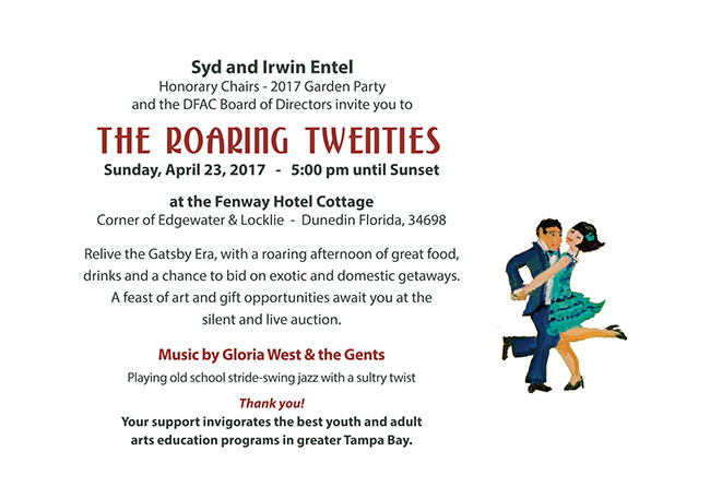 Syd and Irwin Entel Honorary Chairs - 2017 Garden Party and the DFAC Board of Directors invite you to The ROARING Twenties  -   Sunday, April 23, 2017   -   5:00 pm until Sunset  at the Fenway Hotel Cottage Corner of Edgewater & Locklie  -  Dunedin Florida, 34698  Relive the Gatsby Era, with a roaring afternoon of great food, drinks and a chance to bid on exotic and domestic getaways.  A feast of art and gift opportunities await you at the  silent and live auction.  Music by Gloria West & the Gents Playing old school stride-swing jazz with a sultry twist 	 Thank you! Your support invigorates the best youth and adult  arts education programs in greater Tampa Bay.