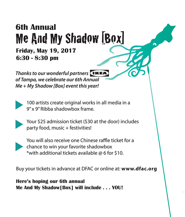 "6th Annual Me and My Shadow [Box]  -  Friday, May 19, 2017 6:30 - 8:30 pm  -  Thanks to our wonderful partners IKEA of Tampa, we celebrate our 6th Annual Me + My Shadow [Box] event this year!  -  100 artists create original works in all media in a 9"" x 9"" Ribba shadowbox frame.  Your $25 admission ticket ($30 at the door) includes party food, music + festivities!  You will also receive one Chinese raffle ticket for a chance to win your favorite shadowbox  *with additional tickets available @ 6 for $10.   -  Buy your tickets in advance at DFAC or online at: www.dfac.org  Here's hoping our 6th annual Me And My Shadow[Box] will include . . . YOU!"