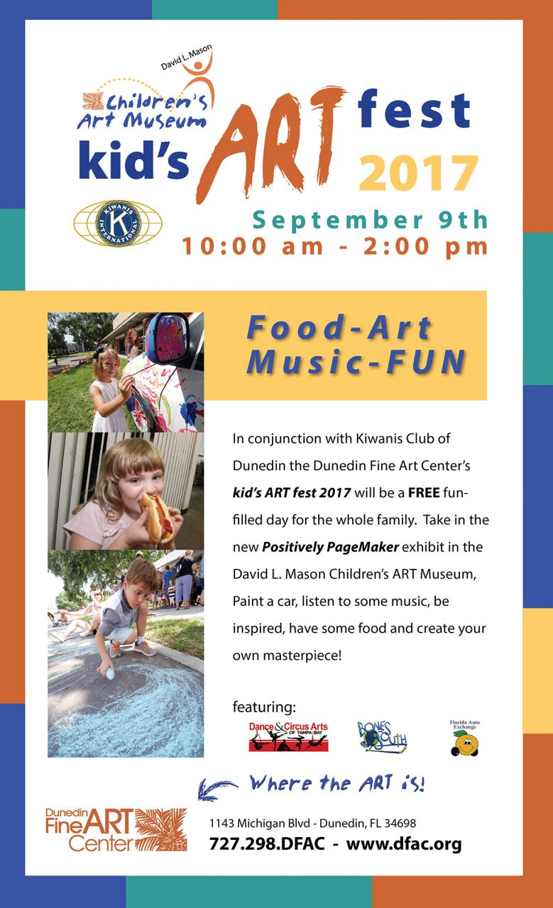 Kid's ART Fest 2017 - September 9th from 10 am to 2 pm - Food - Art - Music - FUN! In conjunction with Kiwanis Club of Dunedin the Dunedin Fine Art Center's kid's ART fest 2017 will be a FREE fun-filled day for the whole family. Take in the new Positively PageMaker exhibit in the David L. Mason Children's ART Museum, Paint a car, listen to some music, be inspired, have some food and create your own masterpiece!