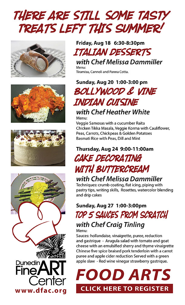 There are still some TASTY Treats left this Summer! Friday, Aug 18 6:30-8:30pm Italian Desserts with Chef Melissa Dammiller Menu: Tiramisu, Cannoli and Panna Cotta. Sunday, Aug 20 1:00-3:00 pm Bollywood & Vine Indian Cuisine with Chef Heather White Menu: Veggie Samosas with a cucumber Raita Chicken Tikka Masala, Veggie Korma with Cauliflower, Peas, Carrots, Chickpeas & Golden Potatoes Basmati Rice with Peas, Dill and Mint Thursday, Aug 24 9:00-11:00am Cake Decorating with Buttercream with Chef Melissa Dammiller Techniques: crumb coating, flat icing, piping with pastry tips, writing skills, Rosettes, watercolor blending and drip cakes Sunday, Aug 27 1:00-3:00pm Top 5 Sauces from Scratch with Chef Craig Tinling Menu: Sauces: hollandaise, vinaigrette, puree, reduction and gastrique - Arugula salad with tomato and goat cheese with an emulsified sherry and thyme vinaigrette Chinese five spice braised pork tenderloin with a carrot puree and apple cider reduction Served with a green apple slaw - Red wine vinegar strawberry gastrique.