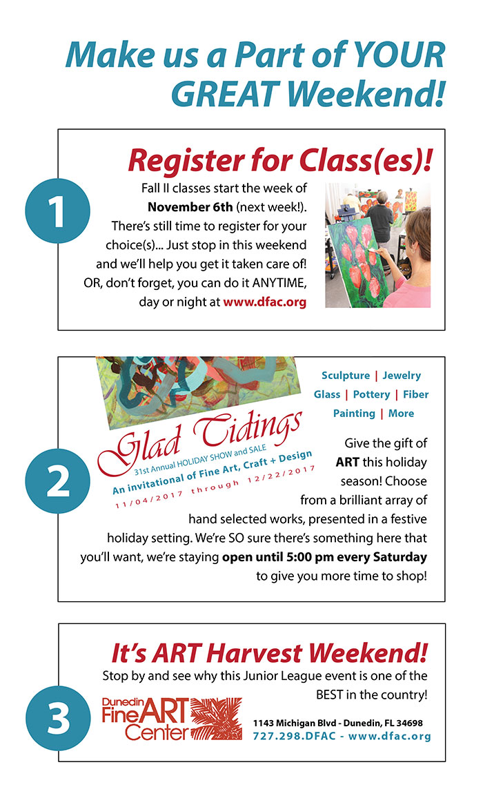 Make us a Part of YOUR GREAT Weekend! Register for Class(es)! Fall II classes start the week of November 6th (next week!). There's still time to register for your choice(s)... Just stop in this weekend and we'll help you get it taken care of! OR, don't forget, you can do it ANYTIME, day or night at www.dfac.org Glad Tidings 31st Annual HOLIDAY SHOW and SALE An invitational of Fine Art, Craft + Design 11/04/2017 through 12/22/2017 Give the gift of ART this holiday season! Choose from a brilliant array of hand selected works, presented in a festive holiday setting. We're SO sure there's something here that you'll want, we're staying open until 5:00 pm every Saturday to give you more time to shop! Sculpture | Jewelry Glass | Pottery | Fiber Painting | More It's ART Harvest Weekend! Stop by and see why this Junior League event is one of the BEST in the country! Dunedin Fine Art Center 1143 Michigan Blvd - Dunedin, FL 34698 727.298.DFAC - www.dfac.org