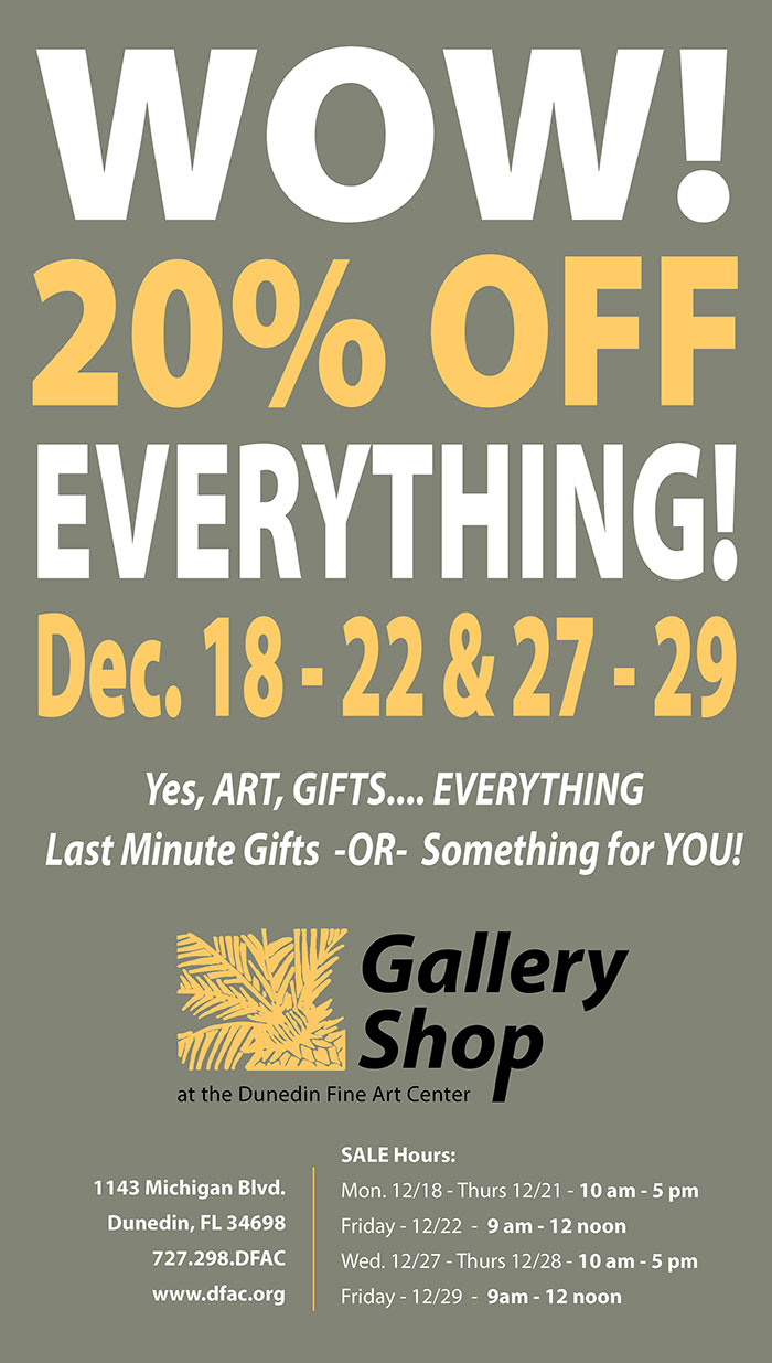 WOW! 20% OFF EVERYTHING  Dec. 18 - 22 & 27 - 29  -  Yes, ART, GIFTS.... EVERYTHING Last Minute Gifts  -OR-  Something for YOU!   Gallery Shop at the Dunedin Fine Art Center  -  1143 Michigan Blvd. Dunedin, FL 34698 727.298.DFAC  www.dfac.org