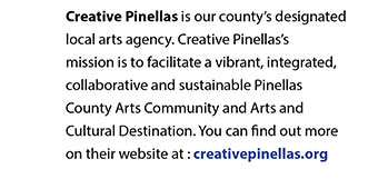 Creative Pinellas is our county's designated local arts agency. Creative Pinellas's mission is to facilitate a vibrant, integrated, collaborative and sustainable Pinellas County Arts Community and Arts and Cultural Destination. You can find out more on their website at : creativepinellas.org
