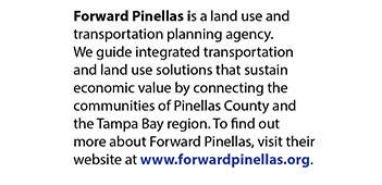 Forward Pinellas is a land use and transportation planning agency. We guide integrated transportation and land use solutions that sustain economic value by connecting the communities of Pinellas County and the Tampa Bay region. To find out more about Forward Pinellas, visit their website at www.forwardpinellas.org.