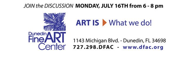 JOIN the DISCUSSION MONDAY, JULY 16TH from 6 - 8 pm at the Dunedin Fine Art Center - 1143 Michigan Blvd. - Dunedin, FL 34698 727.298.DFAC - www.dfac.org
