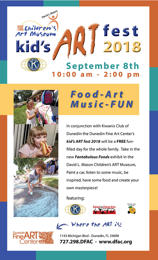 The DLM Children's ART Museum at the Dunedin Fine Art Center and the Kiwanis Club of Dunedin present:  kid's ART fest 2018 - September 8th from 10 am to 2 pm  -  Food-Art Music-FUN  -  In conjunction with Kiwanis Club of Dunedin the Dunedin Fine Art Center's kid's ART fest 2018 will be a FREE fun-filled day for the whole family.  Take in the new Fantabulous Foods exhibit in the David L. Mason Children's ART Museum,  Paint a car, listen to some music, be inspired, have some food and create your own masterpiece!  -  Featuring: Dunedin Kiwanis, Dance & Circus Arts of Tampa and Florida Auto Exchange  all at the Dunedin Fine Art Center - 1143 Michigan Blvd - Dunedin, FL 34698 727.298.DFAC  -  www.dfac.org