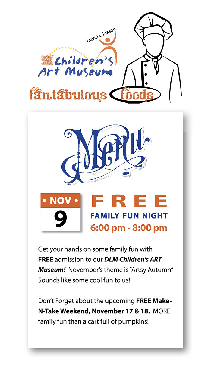 "FREE FAMILY FUN NIGHT November 9th - 6:00 pm - 8:00 pm   -   Get your hands on some family fun with FREE admission to our DLM Children's ART Museum!  November's theme is ""Artsy Autumn""  Sounds like some cool fun to us!  Don't Forget about the upcoming FREE Make-N-Take Weekend, November 17 & 18.  MORE family fun than a cart full of pumpkins!"