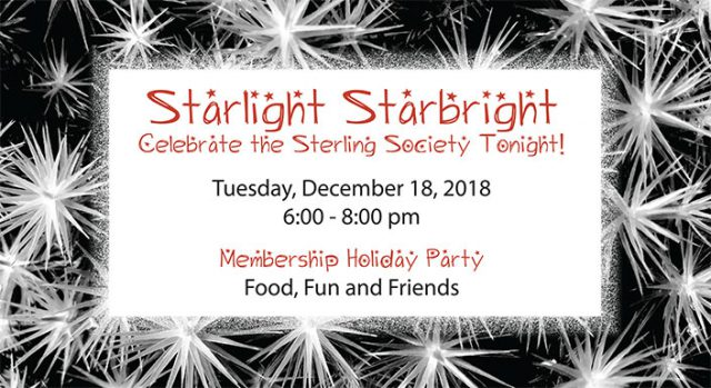 Starlight Starbright Celebrate the Sterling Society Tonight! Tuesday, December 18, 2018 6:00 - 8:00 pm - Membership Holiday Party Food, Fun and Friends