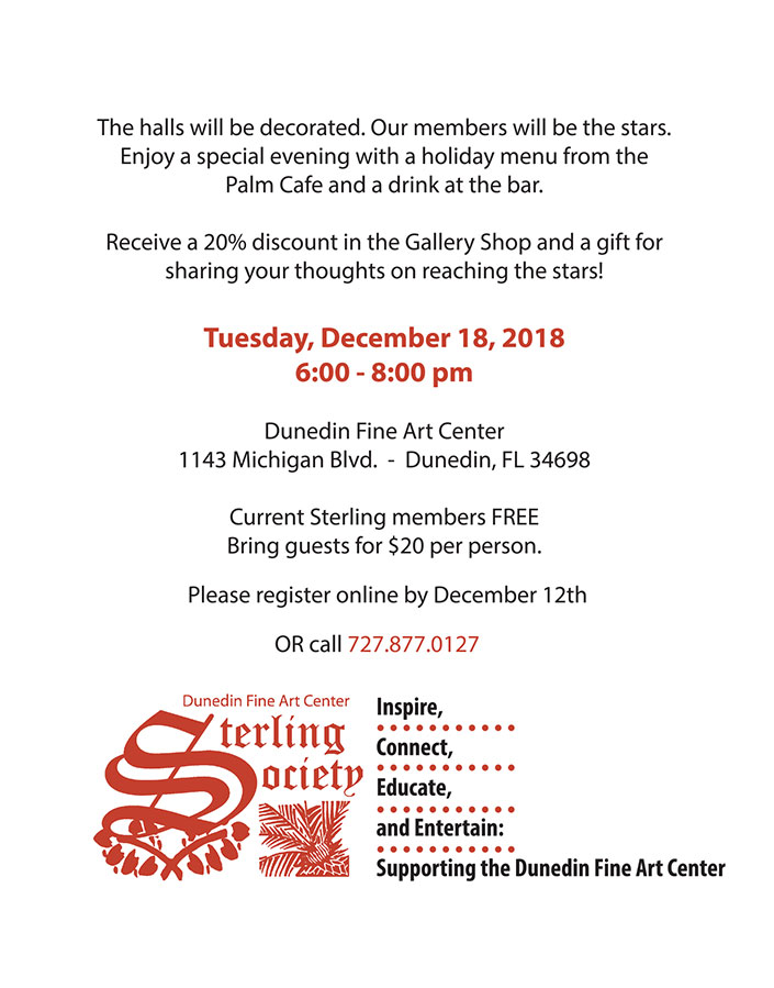 The halls will be decorated. Our members will be the stars. Enjoy a special evening with a holiday menu from the Palm Cafe and a drink at the bar. Receive a 20% discount in the Gallery Shop and a gift for sharing your thoughts on reaching the stars! Tuesday, December 18, 2018 6:00 - 8:00 pm Dunedin Fine Art Center 1143 Michigan Blvd. - Dunedin, FL 34698 Current Sterling members FREE Bring guests for $20 per person. Please register online by December 12th at www.dfac.org OR call 727.877.0127