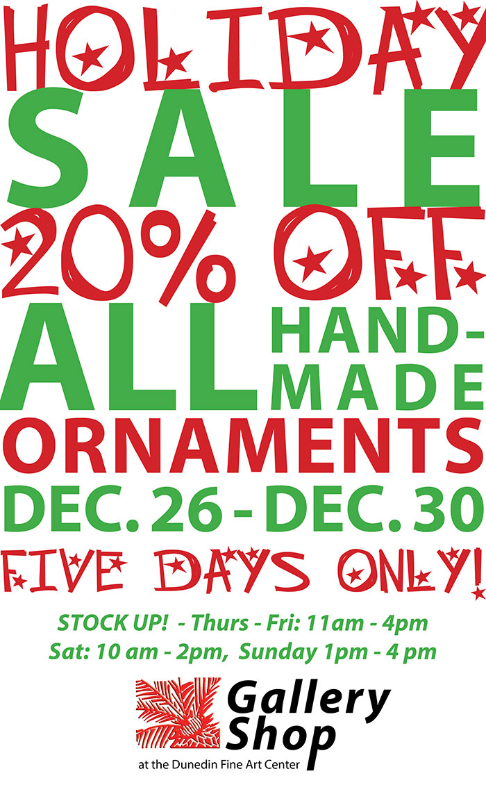 20% OFF ALL Handmade Ornaments! ... DEC. 26 - DEC. 30  - FIVE DAYS ONLY!   STOCK UP!! Thurs - Fri: 11am - 4pm, Sat.: 10 am - 2pm Sunday 1pm - 4 pm  - the Gallery Shop at the Dunedin Fine Art Center