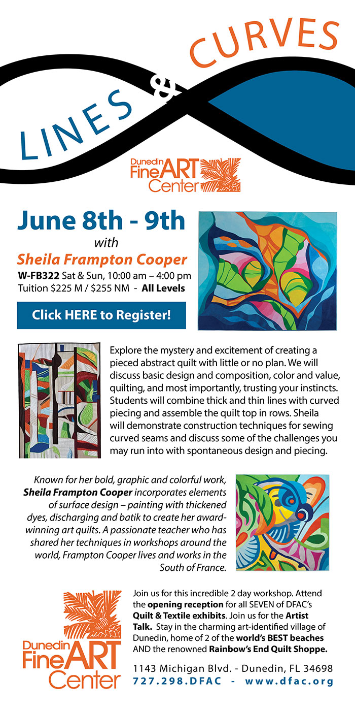 L I N E S and CURVES Quilt Workshop June 8th - 9th with Sheila Frampton Cooper at the Dunedin Fine Art Center --- W-FB322 Sat & Sun, 10:00 am – 4:00 pm Tuition $225 M / $255 NM - All Levels --- Click HERE to Register! --- Explore the mystery and excitement of creating a pieced abstract quilt with little or no plan. We will discuss basic design and composition, color and value, quilting, and most importantly, trusting your instincts.Students will combine thick and thin lines with curved piecing and assemble the quilt top in rows. Sheila will demonstrate construction techniques for sewing curved seams and discuss some of the challenges you may run into with spontaneous design and piecing. --- Known for her bold, graphic and colorful work, Sheila Frampton Cooper incorporates elements of surface design – painting with thickened dyes, discharging and batik to create her award-winning art quilts. A passionate teacher who has shared her techniques in workshops around the world, Frampton Cooper lives and works in the South of France. --- Join us for this incredible 2 day workshop. Attend the opening reception for all SEVEN of DFAC's Quilt & Textile exhibits. Join us for the Artist Talk. Stay in the charming art-identified village of Dunedin, home of 2 of the world's BEST beaches AND the renowned Rainbow's End Quilt Shoppe. --- The Dunedin Fine Art Center - 1143 Michigan Blvd. - Dunedin, FL 34698 727.298.DFAC - www.dfac.org