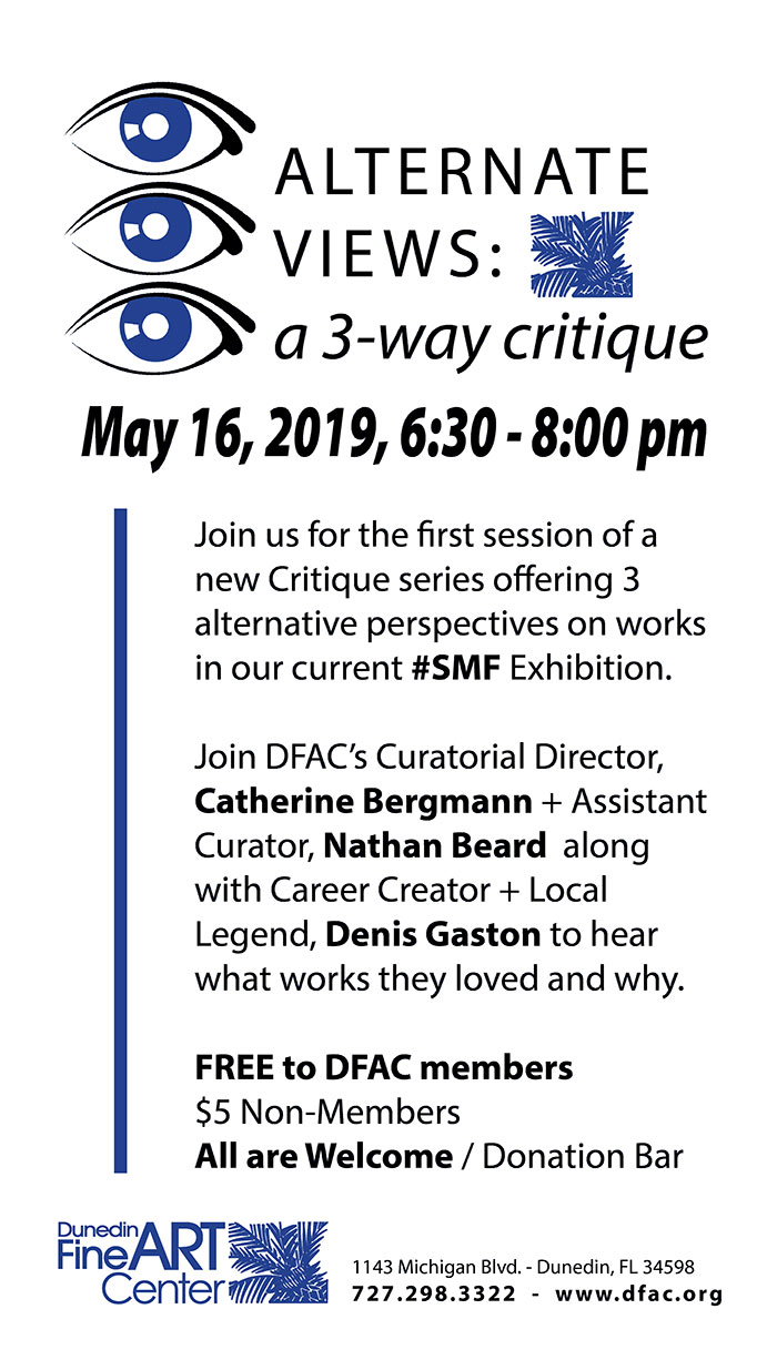 ALTERNATE VIEWS: a 3-way critique - May 16, 2019, 6:30 - 8:00 pm - Join us for the first session of a new Critique series offering 3 alternative perspectives on works in our current #SMF Exhibition. Join DFAC's Curatorial Director, Catherine Bergmann + Assistant Curator, Nathan Beard along with Career Creator + Local Legend, Denis Gaston to hear what works they loved and why. FREE to DFAC members $5 Non-Members All are Welcome / Donation Bar --- Dunedin Fine Art Center - 1143 Michigan Blvd. - Dunedin, FL 34598 727.298.3322 - www.dfac.org
