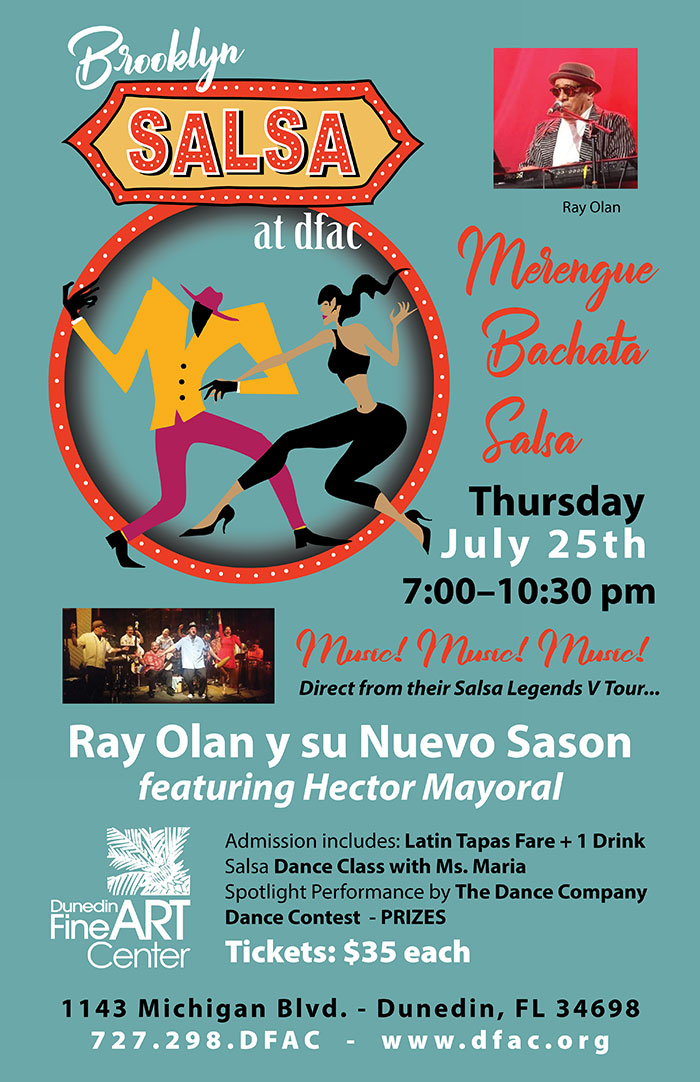 Brokklyn Salsa at DFAC!! Thursday July 25th 7:00–10:30 pm -- Merengue! Bachata! Salsa! ! Thursday July 25th 7:00–10:30 pm --- Music! Music! Music! - Direct from their Salsa Legends V Tour... Ray Olan y su Nuevo Sason featuring Hector Mayoral --- Admission includes: Latin Tapas Fare + 1 Drink Salsa Dance Class with Ms. Maria Spotlight Performance by The Dance Company Dance Contest - PRIZES Tickets: $35 each - Dunedin Fine Art Center - 1143 Michigan Blvd. - Dunedin, FL 34698 727.298.DFAC - www.dfac.org