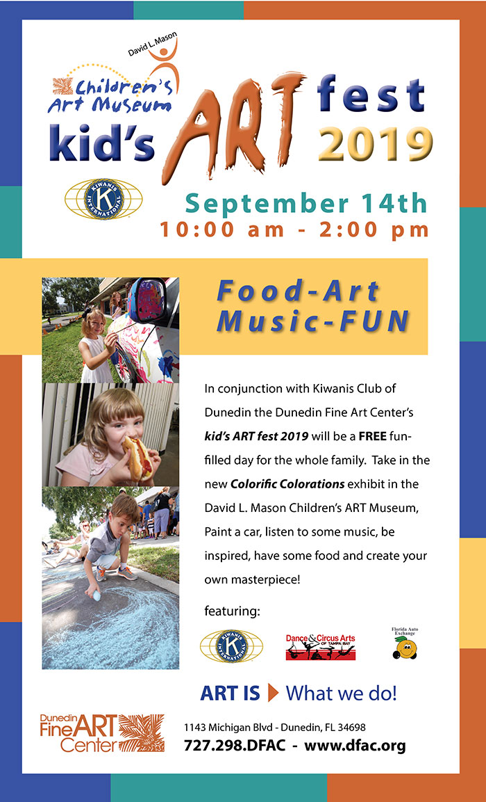 Kid's ART Fest 2019  -  September 14th , 10 am - 2 pm   -   Food-Art Music-FUN   -   In conjunction with Kiwanis Club of Dunedin the Dunedin Fine Art Center's kid's ART fest 2019 will be a FREE fun-filled day for the whole family.  Take in the new Colorific Colorations exhibit in the David L. Mason Children's ART Museum,  Paint a car, listen to some music, be inspired, have some food and create your own masterpiece!