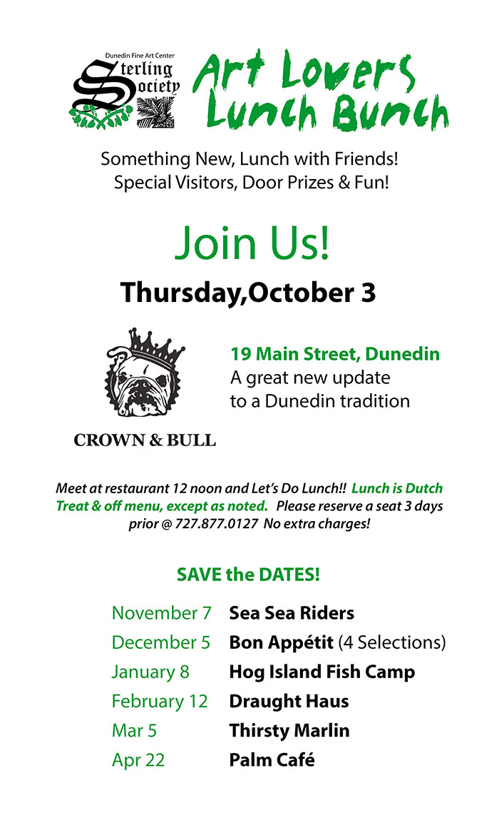 Join Us! Thursday,October 3 - Crown & Bull - 19 Main Street, Dunedin A great new update to a Dunedin tradition - Meet at restaurant 12 noon and Let's Do Lunch!! Lunch is Dutch Treat & off menu, except as noted. Please reserve a seat 3 days prior @ 727.877.0127 No extra charges! Save the Dates - November 7 Sea Sea Riders December 5 Bon Appétit (4 Selections) January 8 Hog Island Fish Camp February 12 Draught Haus Mar 5 Thirsty Marlin Apr 22 Palm Café