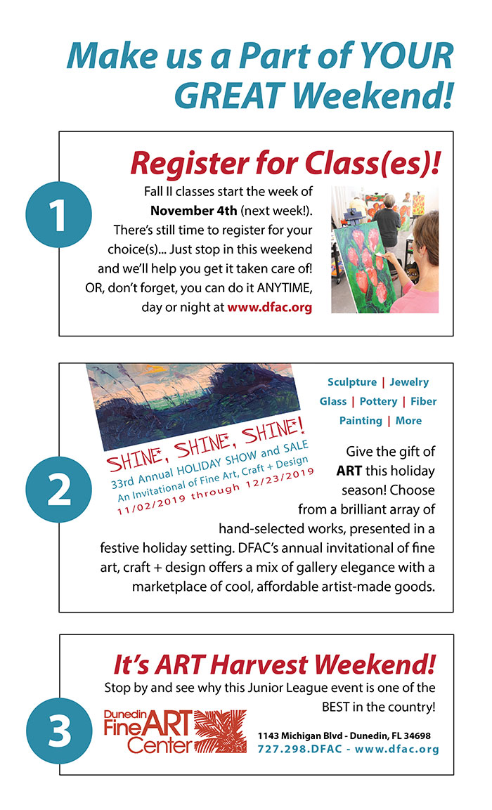 Make us a Part of YOUR GREAT Weekend! 1.) Register for Class(es)! Fall II classes start the week of November 4th (next week!). There's still time to register for your choice(s)... Just stop in this weekend and we'll help you get it taken care of! OR, don't forget, you can do it ANYTIME, day or night at www.dfac.org - 2.) Give the gift of ART this holiday season! Choose from a brilliant array of hand-selected works, presented in a festive holiday setting. DFAC's annual invitational of fine art, craft + design offers a mix of gallery elegance with a marketplace of cool, affordable artist-made goods. - SHINE, SHINE, SHINE! - 33rd Annual HOLIDAY SHOW and SALE - An Invitational of Fine Art, Craft + Design - 11/02/2019 through 12/23/2019 - 3.) It's ART Harvest Weekend! Stop by and see why this Junior League event is one of the BEST in the country! Dunedin Fine Art Center - 1143 Michigan Blvd - Dunedin, FL 34698 727.298.DFAC - www.dfac.org