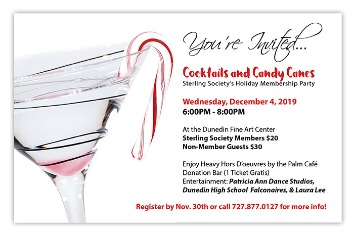 You're Invited...Cocktails and Candy Canes: Sterling Society's Holiday Membership Party - Wednesday, December 4, 2019 - 6:00PM - 8:00PM At the Dunedin Fine Art Center... Sterling Society Members $20, Non-Member Guests $30 - Enjoy Heavy Hors D'oeuvres by the Palm Café - Donation Bar (1 Ticket Gratis) - Entertainment: Patricia Ann Dance Studios, Dunedin High School Falconaires, & Laura Lee - Register by Nov. 30th or call 727.877.0127 for more info!