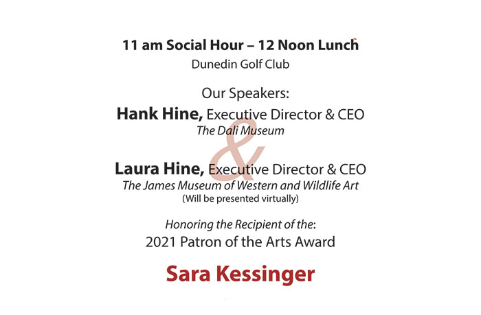 11 am Social Hour – 12 Noon Lunch Dunedin Golf Club Our Speakers: Hank Hine, Executive Director & CEO The Dali Museum and Laura Hine, Executive Director & CEO The James Museum of Western and Wildlife Art | Honoring the Recipient of the: 2021 Patron of the Arts Award Sara Kessinger