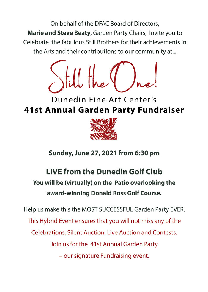 On behalf of the DFAC Board of Directors, Marie and Steve Beaty, Garden Party Chairs, Invite you to Celebrate the fabulous Still Brothers for their achievements in the Arts and their contributions to our community at... Still the One! the Dunedin Fine Art Center's 41st Annual Garden Party Fundraiser - Sunday, June 27, 2021 from 6:30 pm LIVE from the Dunedin Golf Club You will be (virtually) on the Patio overlooking the award-winning Donald Ross Golf Course. Help us make this the MOST SUCCESSFUL Garden Party EVER.This is a Hybrid Event ensures that you will not miss any of the Celebrations. Silent Auction, Live Auction and Contests. Join us for the 41st Annual Garden Party – our signature Fundraising event.