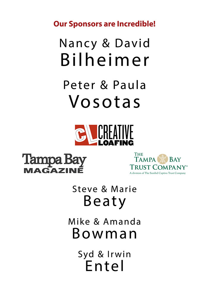 Our Sponsors are Incredible! - Nancy & David Bilheimer, Peter & Paula Vosotas, Creative Loafing, Tampa Bay Magazine, Tampa Bay Trust Company, Steve & Marie Beaty, Mike & Amanda Bowman, Syd & Irwin Entel