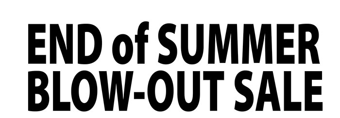END of SUMMER BLOW-OUT SALE