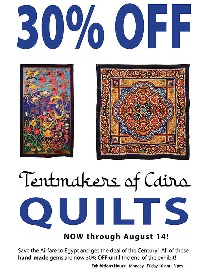 30% OFF Tentmakers of Cairo QUILTS NOW through August 14! Save the Airfare to Egypt and get the deal of the Century! All of these hand-made gems are now 30% OFF until the end of the exhibit! Exhibitions Hours: Monday - Friday 10 am - 5 pm